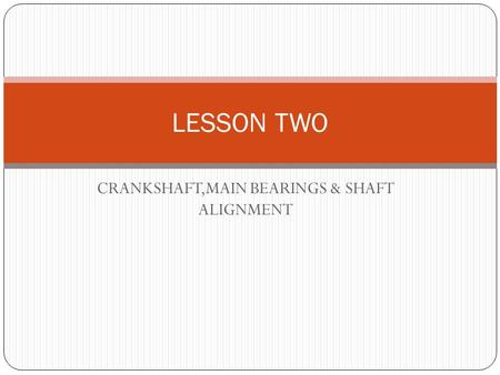 CRANKSHAFT,MAIN BEARINGS & SHAFT ALIGNMENT LESSON TWO.