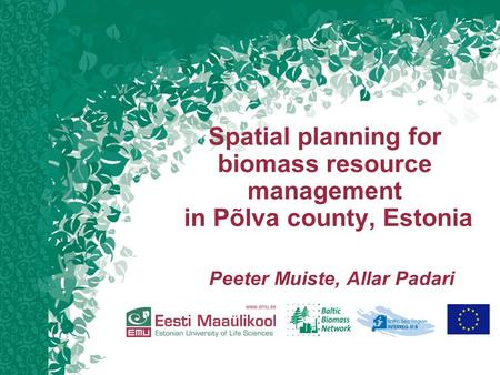 Spatial planning for biomass resource management in Põlva county, Estonia Peeter Muiste, Allar Padari.