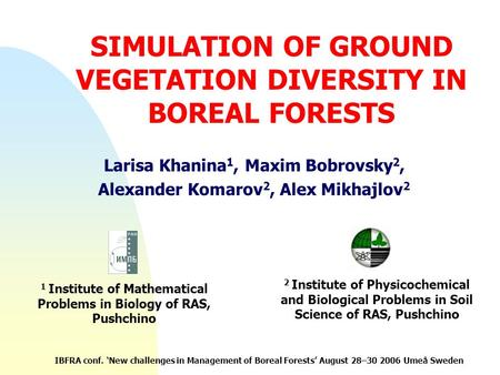 SIMULATION OF GROUND VEGETATION DIVERSITY IN BOREAL FORESTS Larisa Khanina 1, Maxim Bobrovsky 2, Alexander Komarov 2, Alex Mikhajlov 2 1 Institute of Mathematical.