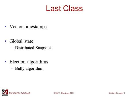 Computer Science Lecture 12, page 1 CS677: Distributed OS Last Class Vector timestamps Global state –Distributed Snapshot Election algorithms –Bully algorithm.