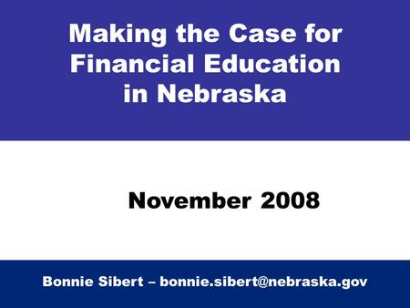 Making the Case for Financial Education in Nebraska Bonnie Sibert – November 2008.