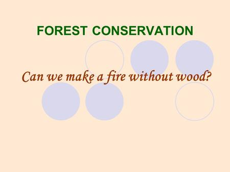 FOREST CONSERVATION Can we make a fire without wood?