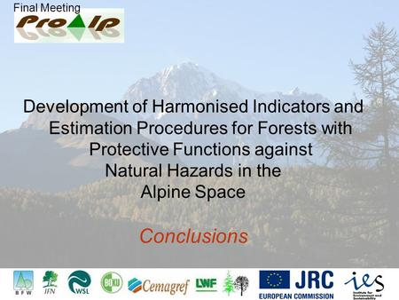 Final Meeting Development of Harmonised Indicators and Estimation Procedures for Forests with Protective Functions against Natural Hazards in the Alpine.