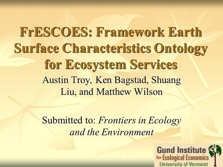 FrESCOES: Framework Earth Surface Characteristics Ontology for Ecosystem Services Austin Troy, Ken Bagstad, Shuang Liu, and Matthew Wilson Submitted to: