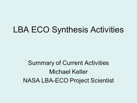 LBA ECO Synthesis Activities Summary of Current Activities Michael Keller NASA LBA-ECO Project Scientist.