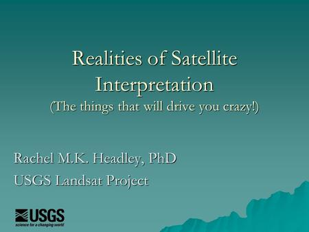 Realities of Satellite Interpretation (The things that will drive you crazy!) Rachel M.K. Headley, PhD USGS Landsat Project.