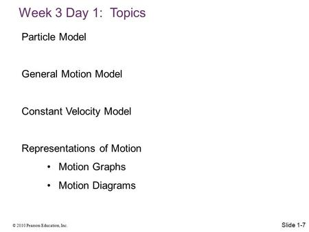 © 2010 Pearson Education, Inc. Week 3 Day 1: Topics Slide 1-7 Particle Model General Motion Model Constant Velocity Model Representations of Motion Motion.