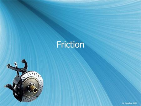 Friction D. Crowley, 2007. Friction  To understand what friction is, and how this affects movement.