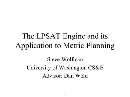 1 The LPSAT Engine and its Application to Metric Planning Steve Wolfman University of Washington CS&E Advisor: Dan Weld.