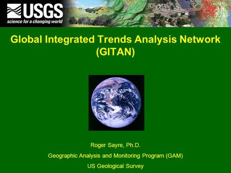 Global Integrated Trends Analysis Network (GITAN) Roger Sayre, Ph.D. Geographic Analysis and Monitoring Program (GAM) US Geological Survey.