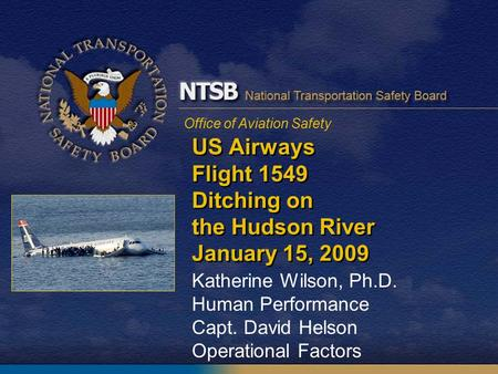 Office of Aviation Safety US Airways Flight 1549 Ditching on the Hudson River January 15, 2009 Katherine Wilson, Ph.D. Human Performance Capt. David Helson.