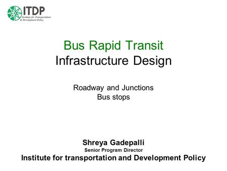 Bus Rapid Transit Infrastructure Design Roadway and Junctions Bus stops Shreya Gadepalli Senior Program Director Institute for transportation and Development.