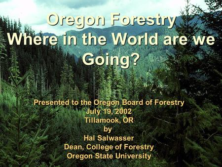 Oregon Forestry Where in the World are we Going? Presented to the Oregon Board of Forestry July 19, 2002 Tillamook, OR by Hal Salwasser Dean, College of.