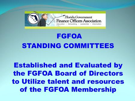 FGFOA STANDING COMMITTEES Established and Evaluated by the FGFOA Board of Directors to Utilize talent and resources of the FGFOA Membership.