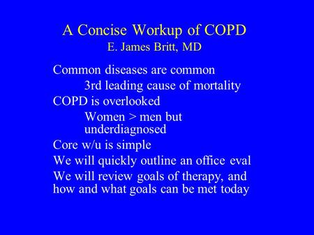A Concise Workup of COPD E. James Britt, MD Common diseases are common 3rd leading cause of mortality COPD is overlooked Women > men but underdiagnosed.