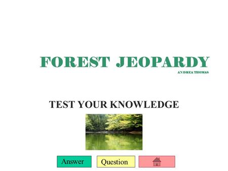 Question Answer FOREST JEOPARDY ANDREA THOMAS TEST YOUR KNOWLEDGE.