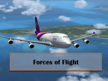 Forces of Flight. While a plan is flying, there are four forces acting with and against each other. These forces are: -lift -drag -thrust -weight.