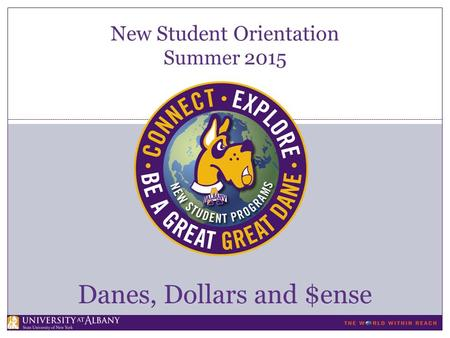 New Student Orientation Summer 2015 Danes, Dollars and $ense.
