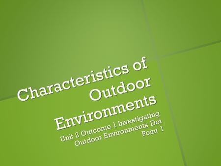 Characteristics of Outdoor Environments Unit 2 Outcome 1 Investigating Outdoor Environments Dot Point 1.