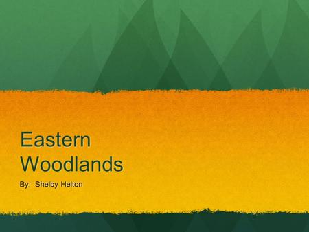 Eastern Woodlands By: Shelby Helton. REGION The Eastern Woodlands run from the Great Lakes to the Ohio Valley, and stretches from the Mississippi River.