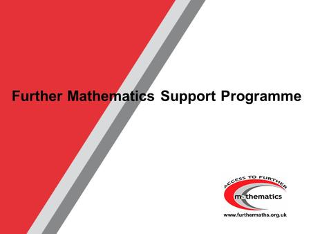 Further Mathematics Support Programme. www.furthermaths.org.uk Maths is Your Future Let Maths take you Further…