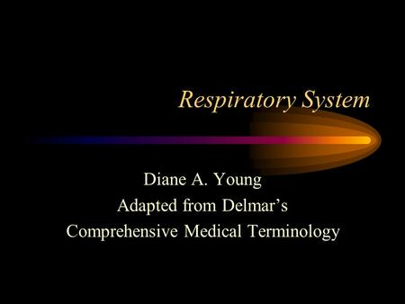 Respiratory System Diane A. Young Adapted from Delmar's Comprehensive Medical Terminology.