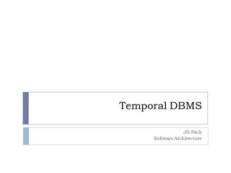 "Temporal DBMS JD Pack Software Architecture. Introduction  Conventional databases store ""now"" data  Can store huge amounts of data, but only data in."