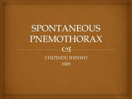 CHIZINDU IHINWO 1009.   Spontaneous pneumothorax is a collection of air or gas in the space between the lungs and the chest that collapses the lung.