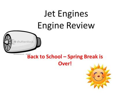Jet Engines Engine Review Back to School – Spring Break is Over!
