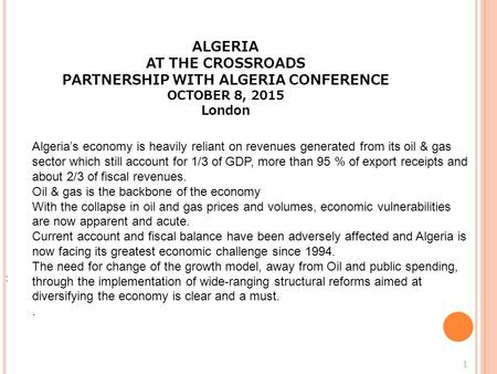 : 1 ALGERIA AT THE CROSSROADS PARTNERSHIP WITH ALGERIA CONFERENCE OCTOBER 8, 2015 London Algeria's economy is heavily reliant on revenues generated from.