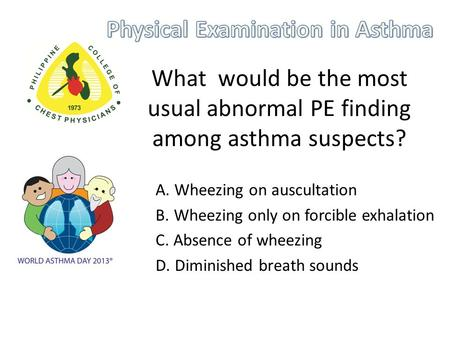 What would be the most usual abnormal PE finding among asthma suspects? A. Wheezing on auscultation B. Wheezing only on forcible exhalation C. Absence.