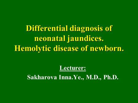 Differential diagnosis of neonatal jaundices. Hemolytic disease of newborn. Lecturer: Sakharova Inna.Ye., M.D., Ph.D.