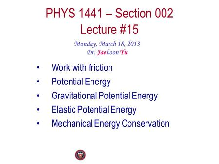 PHYS 1441 – Section 002 Lecture #15 Monday, March 18, 2013 Dr. Jaehoon Yu Work with friction Potential Energy Gravitational Potential Energy Elastic Potential.