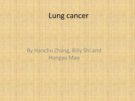 Lung cancer By Hanchu Zhang, Billy Shi and Hongyu Mao.