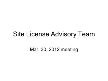 Site License Advisory Team Mar. 30, 2012 meeting.