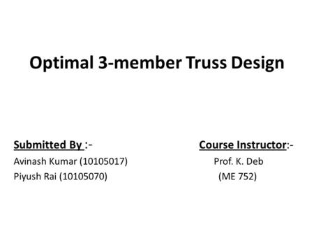 Optimal 3-member Truss Design Submitted By :- Course Instructor:- Avinash Kumar (10105017) Prof. K. Deb Piyush Rai (10105070) (ME 752)