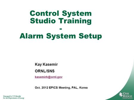 Managed by UT-Battelle for the Department of Energy Kay Kasemir ORNL/SNS Oct. 2012 EPICS Meeting, PAL, Korea Control System Studio Training.