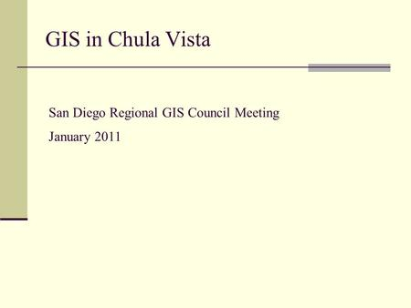 GIS in Chula Vista San Diego Regional GIS Council Meeting January 2011.