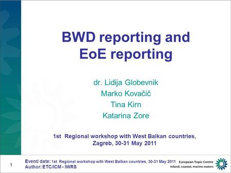 Event/ date: 1st Regional workshop with West Balkan countries, 30-31 May 2011 Author: ETC/ICM - IWRS 1 BWD reporting and EoE reporting dr. Lidija Globevnik.