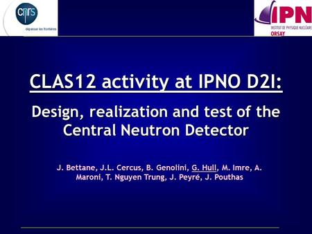 CLAS12 activity at IPNO D2I: Design, realization and test of the Central Neutron Detector J. Bettane, J.L. Cercus, B. Genolini, G. Hull, M. Imre, A. Maroni,