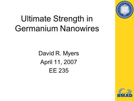 David R. Myers April 11, 2007 EE 235 Ultimate Strength in Germanium Nanowires.