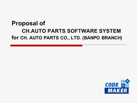 Proposal of CH.AUTO PARTS SOFTWARE SYSTEM for CH. AUTO PARTS CO., LTD. (BANPO BRANCH)