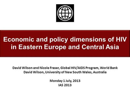 Economic and policy dimensions of HIV in Eastern Europe and Central Asia David Wilson and Nicole Fraser, Global HIV/AIDS Program, World Bank David Wilson,