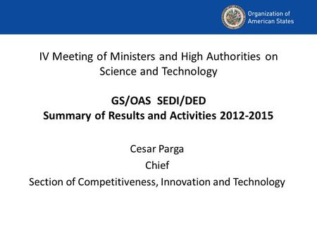 IV Meeting of Ministers and High Authorities on Science and Technology GS/OAS SEDI/DED Summary of Results and Activities 2012-2015 Cesar Parga Chief Section.
