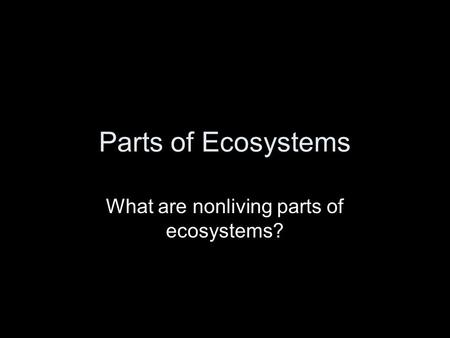 What are nonliving parts of ecosystems?