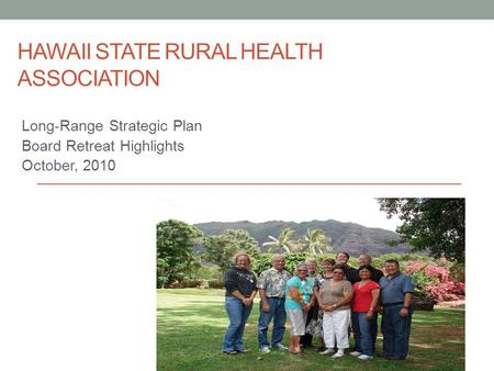 HAWAII STATE RURAL HEALTH ASSOCIATION Long-Range Strategic Plan Board Retreat Highlights October, 2010.