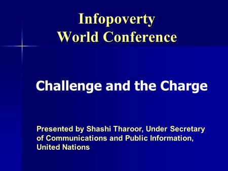 Infopoverty World Conference Presented by Shashi Tharoor, Under Secretary of Communications and Public Information, United Nations Challenge and the Charge.