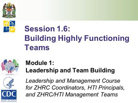 Session 1.6: Building Highly Functioning Teams Module 1: Leadership and Team Building Leadership and Management Course for ZHRC Coordinators, HTI Principals,