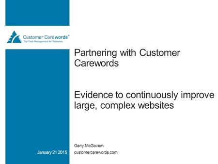 Partnering with Customer Carewords Evidence to continuously improve large, complex websites Gerry McGovern customercarewords.comJanuary 21 2015.