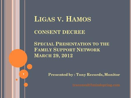 L IGAS V. H AMOS CONSENT DECREE S PECIAL P RESENTATION TO THE F AMILY S UPPORT N ETWORK M ARCH 29, 2012 Presented by : Tony Records, Monitor